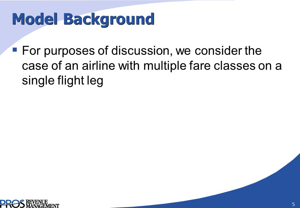 5 Model Background For purposes of discussion, we consider the case of an airline with multiple fare classes on a single flight leg