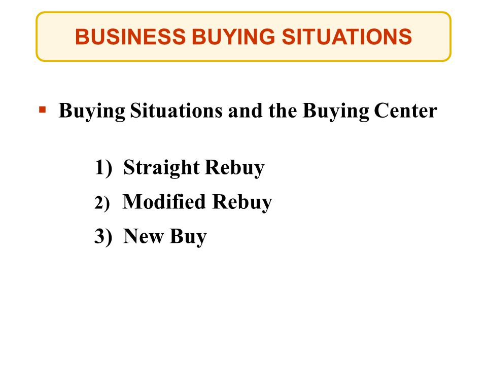 Buying Situations and the Buying Center 1) Straight Rebuy 2) Modified Rebuy 3) New Buy BUSINESS BUYING SITUATIONS