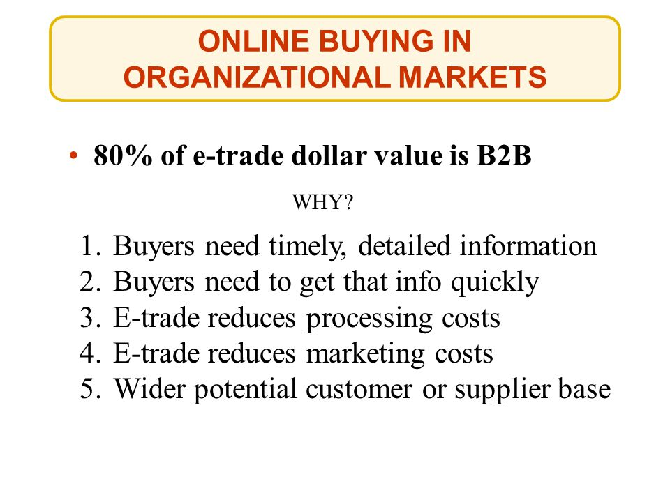 ONLINE BUYING IN ORGANIZATIONAL MARKETS 80% of e-trade dollar value is B2B WHY.