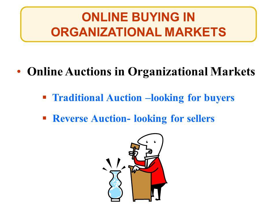 ONLINE BUYING IN ORGANIZATIONAL MARKETS Online Auctions in Organizational Markets Traditional Auction –looking for buyers Traditional Auction –looking for buyers Reverse Auction- looking for sellers Reverse Auction- looking for sellers