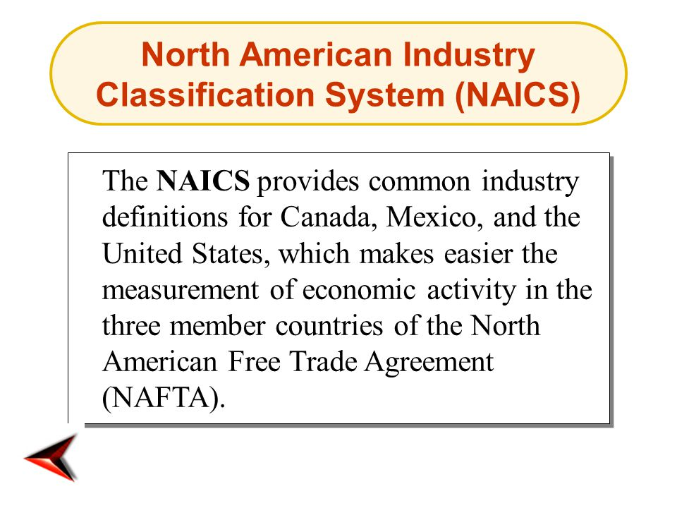 North American Industry Classification System (NAICS) The NAICS provides common industry definitions for Canada, Mexico, and the United States, which makes easier the measurement of economic activity in the three member countries of the North American Free Trade Agreement (NAFTA).