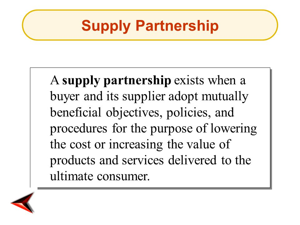 Supply Partnership A supply partnership exists when a buyer and its supplier adopt mutually beneficial objectives, policies, and procedures for the purpose of lowering the cost or increasing the value of products and services delivered to the ultimate consumer.