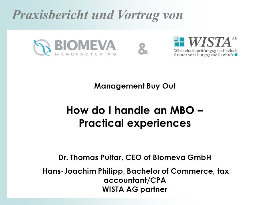 Praxisbericht und Vortrag von Management Buy Out How do I handle an MBO – Practical experiences Dr. Thomas Pultar, CEO of Biomeva GmbH Hans-Joachim Ph