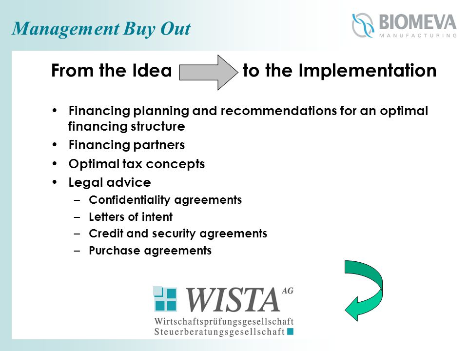 Management Buy Out From the Idea to the Implementation Financing planning and recommendations for an optimal financing structure Financing partners Optimal tax concepts Legal advice – Confidentiality agreements – Letters of intent – Credit and security agreements – Purchase agreements