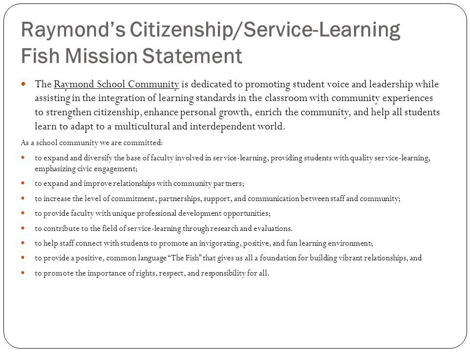 Raymonds Citizenship/Service-Learning Fish Mission Statement The Raymond School Community is dedicated to promoting student voice and leadership while assisting in the integration of learning standards in the classroom with community experiences to strengthen citizenship, enhance personal growth, enrich the community, and help all students learn to adapt to a multicultural and interdependent world.