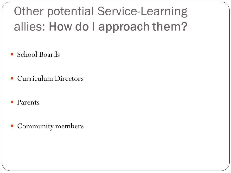 Other potential Service-Learning allies: How do I approach them? School Boards Curriculum Directors Parents Community members