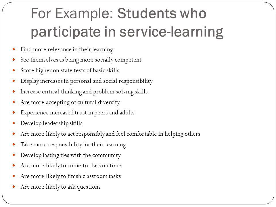 For Example: Students who participate in service-learning Find more relevance in their learning See themselves as being more socially competent Score
