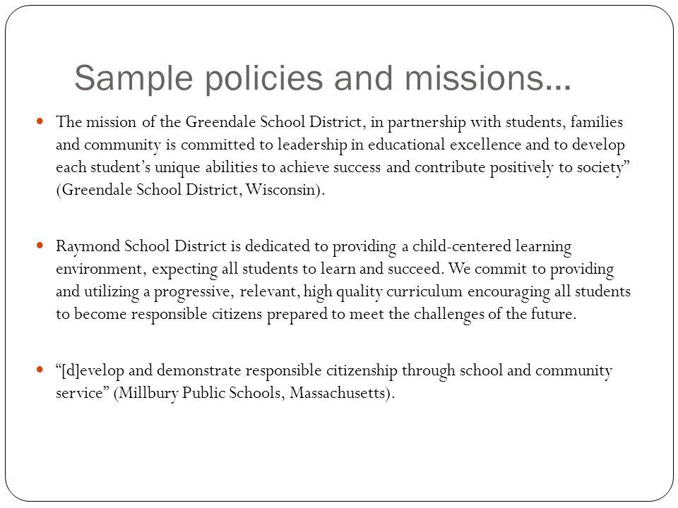 Sample policies and missions… The mission of the Greendale School District, in partnership with students, families and community is committed to leadership in educational excellence and to develop each students unique abilities to achieve success and contribute positively to society (Greendale School District, Wisconsin).