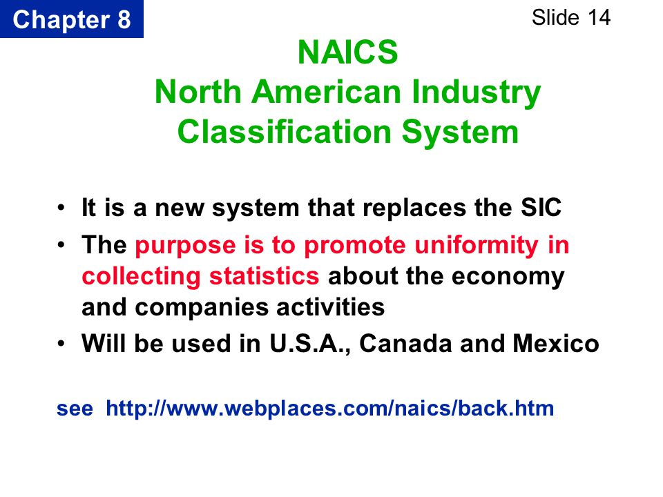 Chapter 8 Slide 14 NAICS North American Industry Classification System It is a new system that replaces the SIC The purpose is to promote uniformity i
