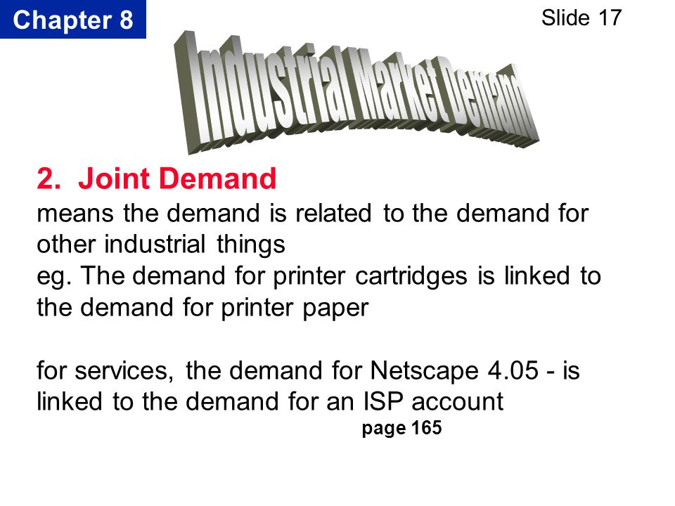 Chapter 8 Slide 17 2. Joint Demand means the demand is related to the demand for other industrial things eg. The demand for printer cartridges is link