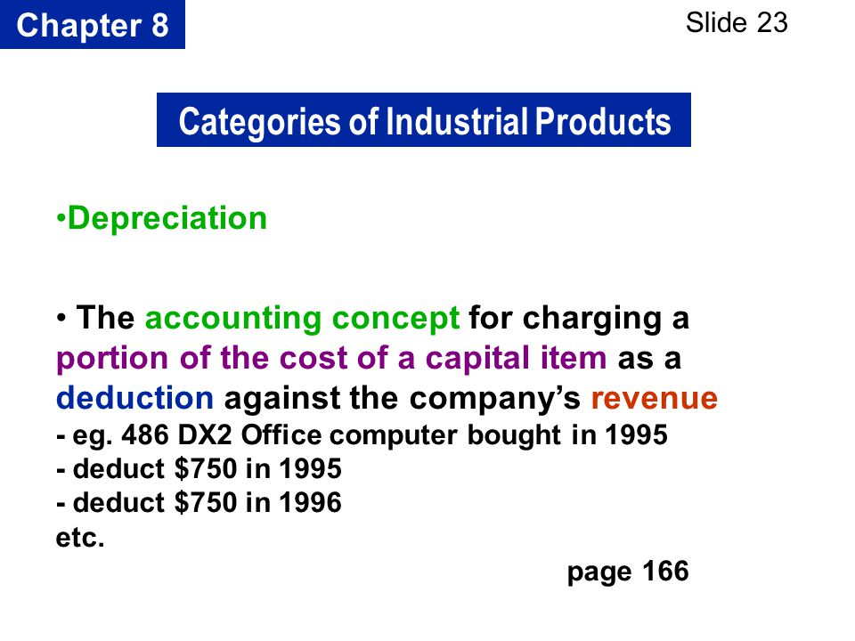 Chapter 8 Slide 23 Depreciation The accounting concept for charging a portion of the cost of a capital item as a deduction against the companys revenu