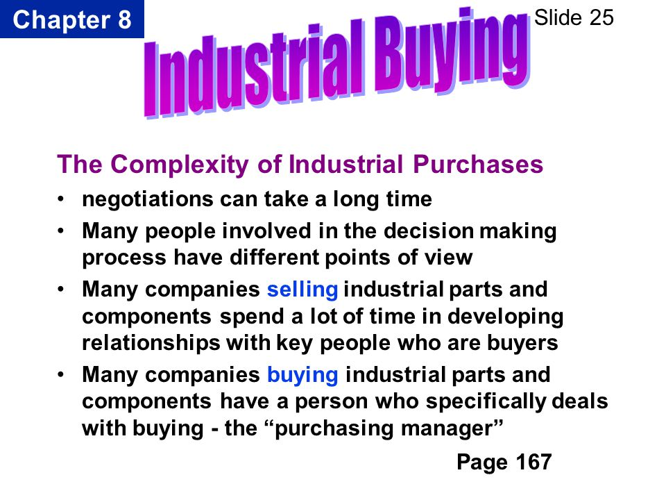 Chapter 8 Slide 25 The Complexity of Industrial Purchases negotiations can take a long time Many people involved in the decision making process have d