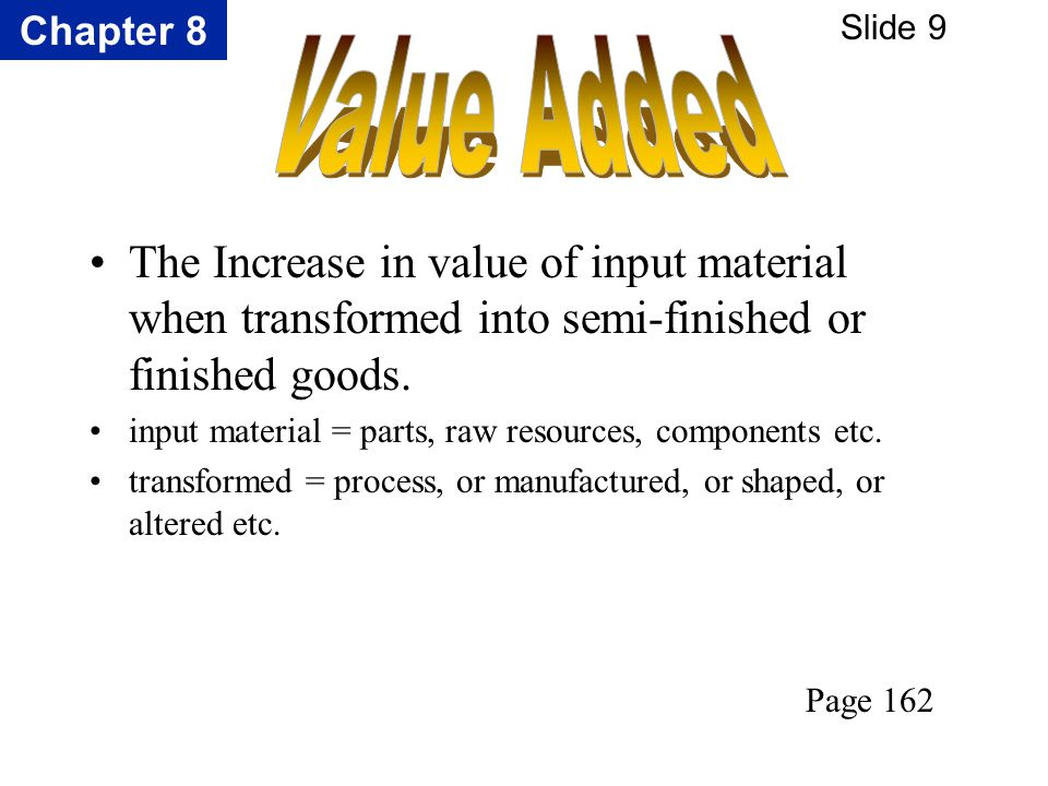 Chapter 8 Slide 9 The Increase in value of input material when transformed into semi-finished or finished goods. input material = parts, raw resources