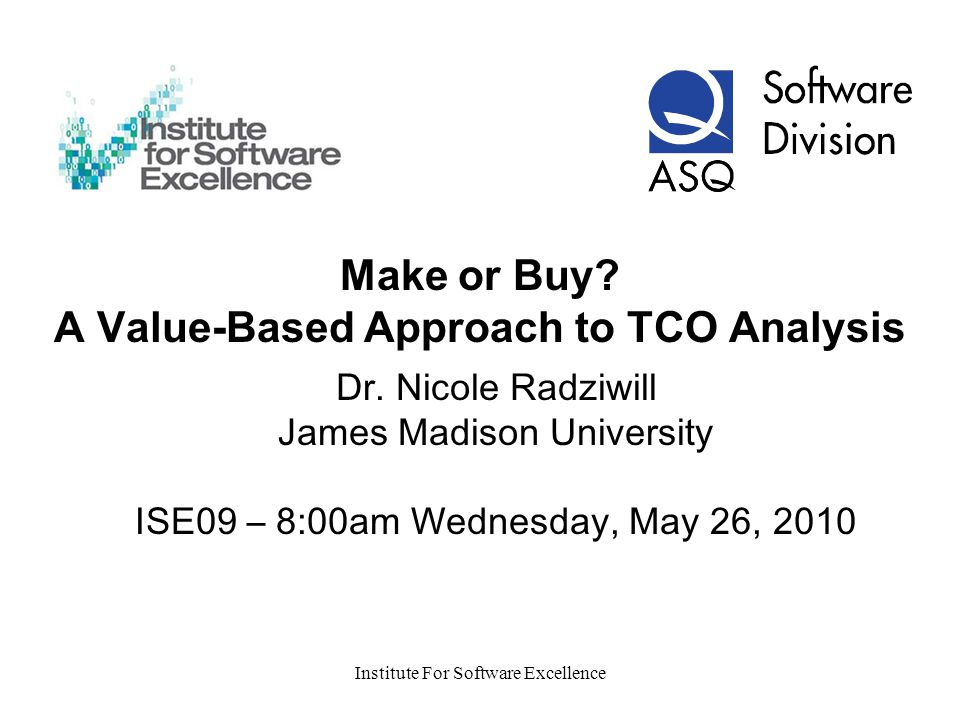 Institute For Software Excellence Make or Buy. A Value-Based Approach to TCO Analysis Dr.