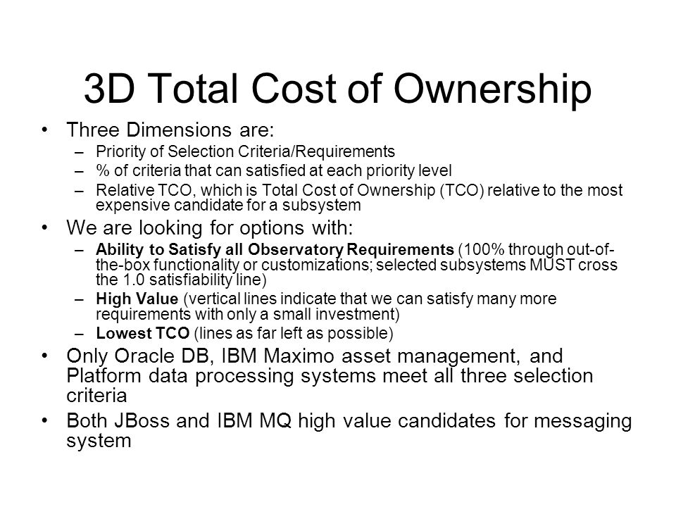 3D Total Cost of Ownership Three Dimensions are: –Priority of Selection Criteria/Requirements –% of criteria that can satisfied at each priority level –Relative TCO, which is Total Cost of Ownership (TCO) relative to the most expensive candidate for a subsystem We are looking for options with: –Ability to Satisfy all Observatory Requirements (100% through out-of- the-box functionality or customizations; selected subsystems MUST cross the 1.0 satisfiability line) –High Value (vertical lines indicate that we can satisfy many more requirements with only a small investment) –Lowest TCO (lines as far left as possible) Only Oracle DB, IBM Maximo asset management, and Platform data processing systems meet all three selection criteria Both JBoss and IBM MQ high value candidates for messaging system