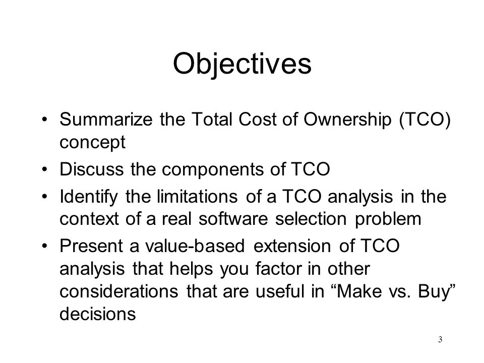 Objectives Summarize the Total Cost of Ownership (TCO) concept Discuss the components of TCO Identify the limitations of a TCO analysis in the context of a real software selection problem Present a value-based extension of TCO analysis that helps you factor in other considerations that are useful in Make vs.