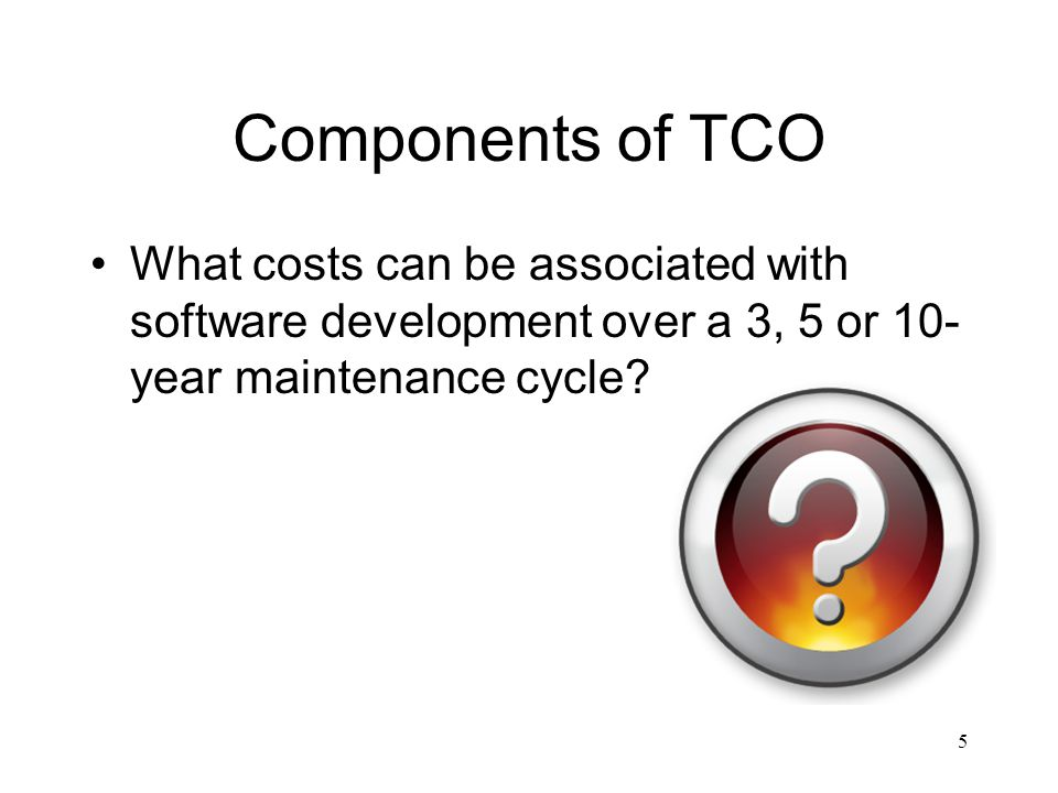 Components of TCO What costs can be associated with software development over a 3, 5 or 10- year maintenance cycle.