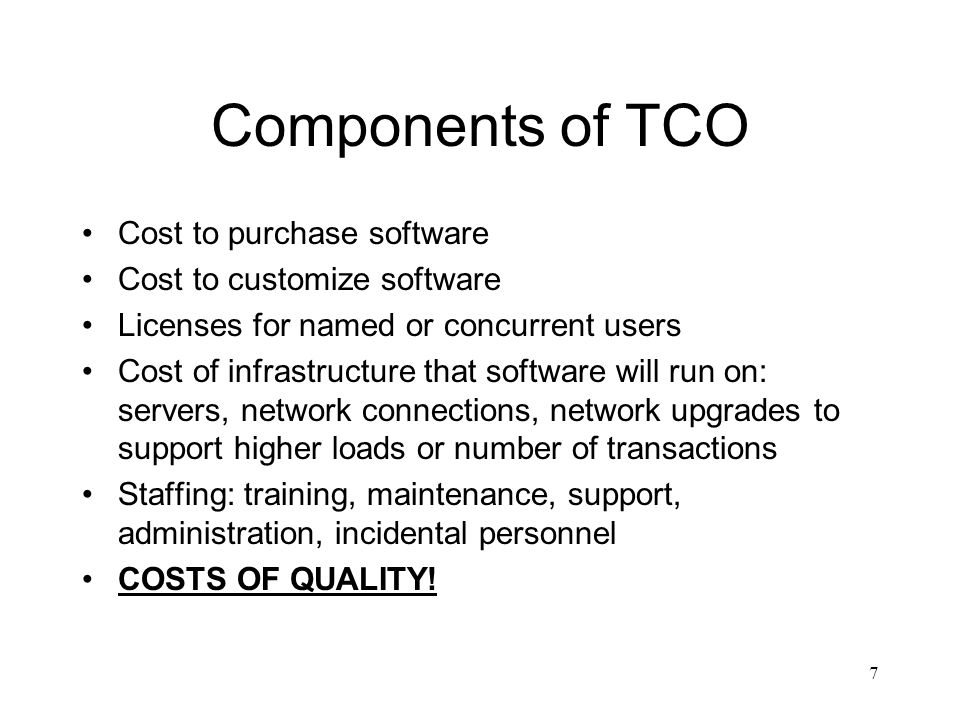 Components of TCO Cost to purchase software Cost to customize software Licenses for named or concurrent users Cost of infrastructure that software will run on: servers, network connections, network upgrades to support higher loads or number of transactions Staffing: training, maintenance, support, administration, incidental personnel COSTS OF QUALITY.