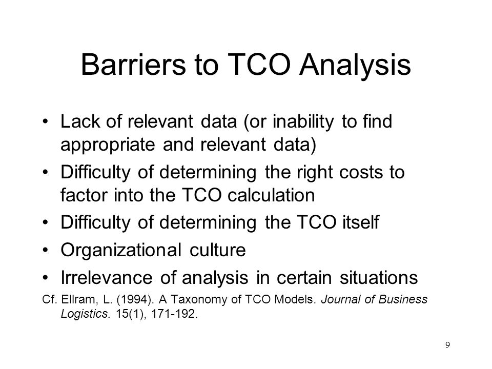 Barriers to TCO Analysis Lack of relevant data (or inability to find appropriate and relevant data) Difficulty of determining the right costs to factor into the TCO calculation Difficulty of determining the TCO itself Organizational culture Irrelevance of analysis in certain situations Cf.