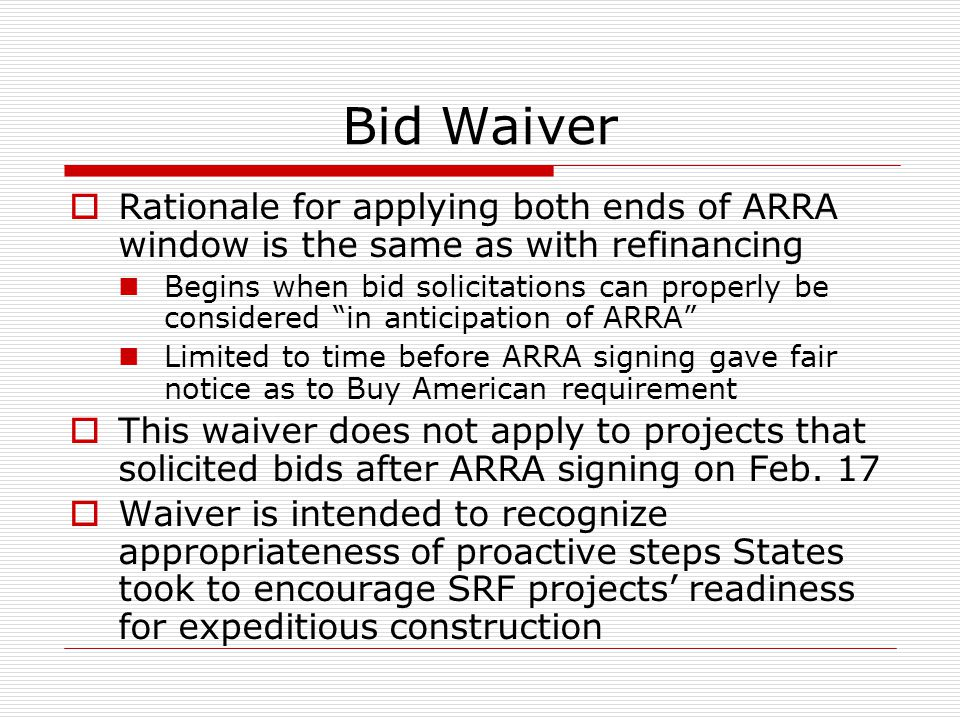 Bid Waiver Rationale for applying both ends of ARRA window is the same as with refinancing Begins when bid solicitations can properly be considered in
