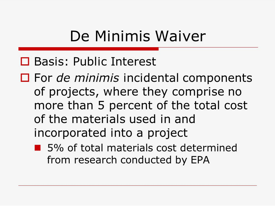 De Minimis Waiver Basis: Public Interest For de minimis incidental components of projects, where they comprise no more than 5 percent of the total cost of the materials used in and incorporated into a project 5% of total materials cost determined from research conducted by EPA
