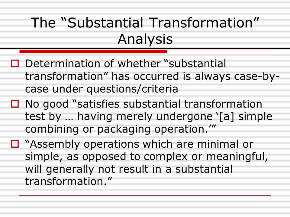 The Substantial Transformation Analysis Determination of whether substantial transformation has occurred is always case-by- case under questions/crite