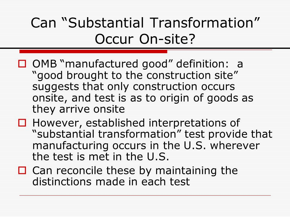 Can Substantial Transformation Occur On-site? OMB manufactured good definition: a good brought to the construction site suggests that only constructio