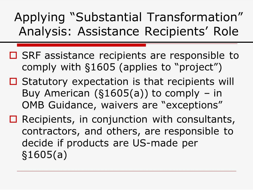 Applying Substantial Transformation Analysis: Assistance Recipients Role SRF assistance recipients are responsible to comply with §1605 (applies to project) Statutory expectation is that recipients will Buy American (§1605(a)) to comply – in OMB Guidance, waivers are exceptions Recipients, in conjunction with consultants, contractors, and others, are responsible to decide if products are US-made per §1605(a)