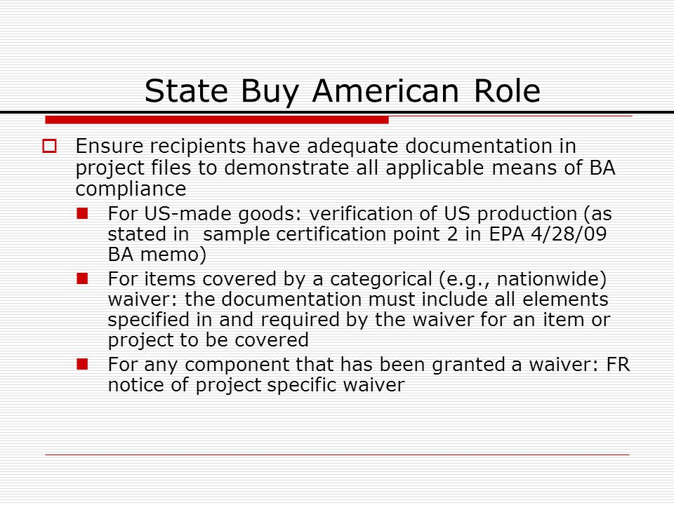 State Buy American Role Ensure recipients have adequate documentation in project files to demonstrate all applicable means of BA compliance For US-made goods: verification of US production (as stated in sample certification point 2 in EPA 4/28/09 BA memo) For items covered by a categorical (e.g., nationwide) waiver: the documentation must include all elements specified in and required by the waiver for an item or project to be covered For any component that has been granted a waiver: FR notice of project specific waiver