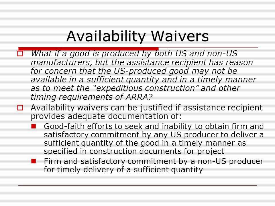 Availability Waivers What if a good is produced by both US and non-US manufacturers, but the assistance recipient has reason for concern that the US-produced good may not be available in a sufficient quantity and in a timely manner as to meet the expeditious construction and other timing requirements of ARRA.
