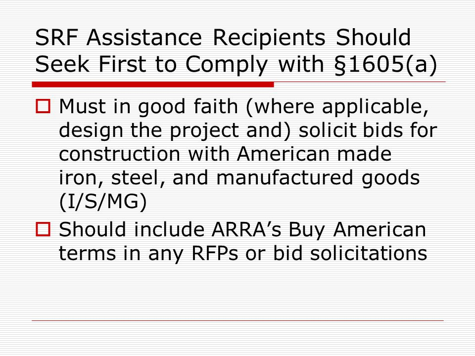 SRF Assistance Recipients Should Seek First to Comply with §1605(a) Must in good faith (where applicable, design the project and) solicit bids for construction with American made iron, steel, and manufactured goods (I/S/MG) Should include ARRAs Buy American terms in any RFPs or bid solicitations