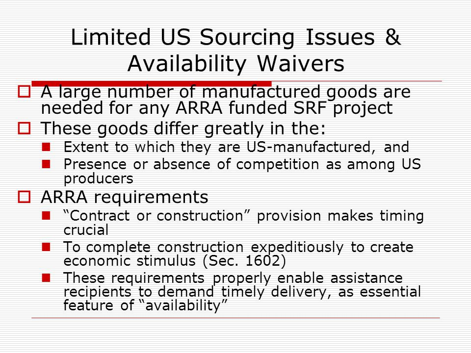 Limited US Sourcing Issues & Availability Waivers A large number of manufactured goods are needed for any ARRA funded SRF project These goods differ greatly in the: Extent to which they are US-manufactured, and Presence or absence of competition as among US producers ARRA requirements Contract or construction provision makes timing crucial To complete construction expeditiously to create economic stimulus (Sec.