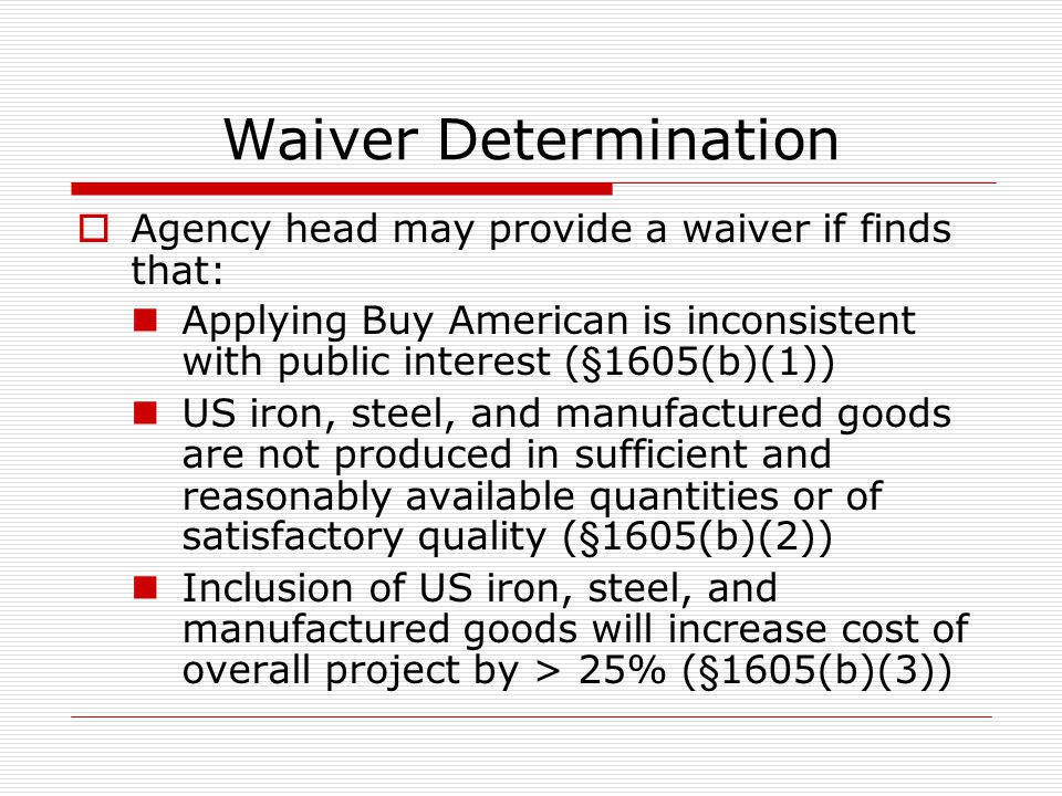Waiver Determination Agency head may provide a waiver if finds that: Applying Buy American is inconsistent with public interest (§1605(b)(1)) US iron, steel, and manufactured goods are not produced in sufficient and reasonably available quantities or of satisfactory quality (§1605(b)(2)) Inclusion of US iron, steel, and manufactured goods will increase cost of overall project by > 25% (§1605(b)(3))