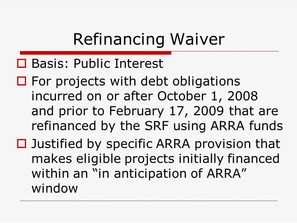 Refinancing Waiver Basis: Public Interest For projects with debt obligations incurred on or after October 1, 2008 and prior to February 17, 2009 that are refinanced by the SRF using ARRA funds Justified by specific ARRA provision that makes eligible projects initially financed within an in anticipation of ARRA window