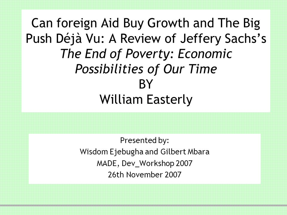 Can foreign Aid Buy Growth and The Big Push Déjà Vu: A Review of Jeffery Sachss The End of Poverty: Economic Possibilities of Our Time BY William Easterly Presented by: Wisdom Ejebugha and Gilbert Mbara MADE, Dev_Workshop 2007 26th November 2007