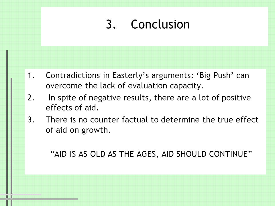 3.Conclusion 1.Contradictions in Easterlys arguments: Big Push can overcome the lack of evaluation capacity. 2. In spite of negative results, there ar