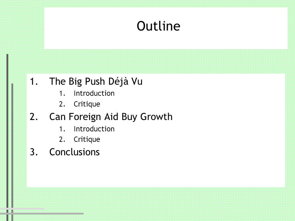 Outline 1.The Big Push Déjà Vu 1.Introduction 2.Critique 2.Can Foreign Aid Buy Growth 1.Introduction 2.Critique 3.Conclusions