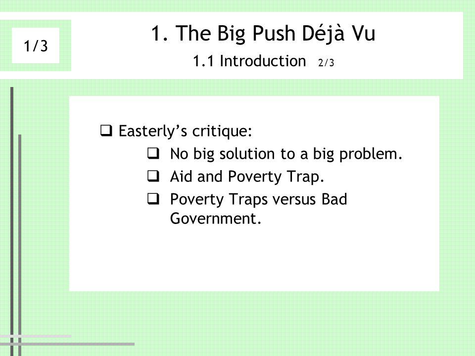 1. The Big Push Déjà Vu 1.1 Introduction 2/3 Easterlys critique: No big solution to a big problem. Aid and Poverty Trap. Poverty Traps versus Bad Gove