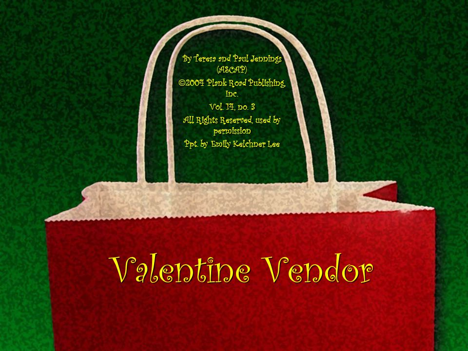 Valentine Vendor By Teresa and Paul Jennings (ASCAP) 2004 Plank Road Publishing, Inc. Vol. 14, no. 3 All Rights Reserved, used by permission Ppt. by E