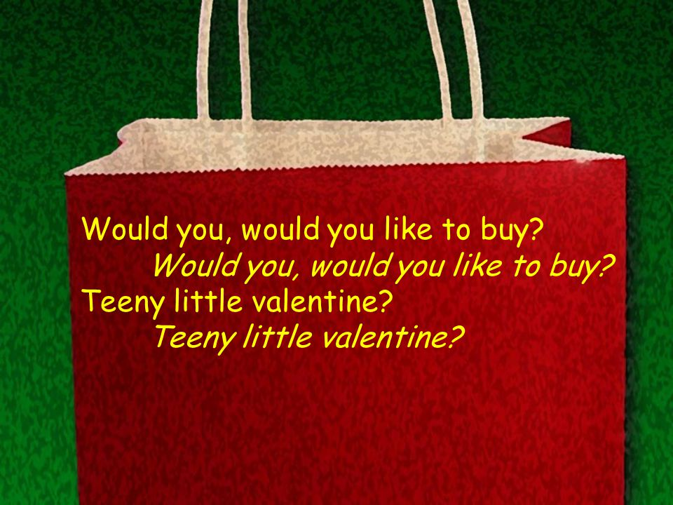 Would you, would you like to buy? Teeny little valentine?