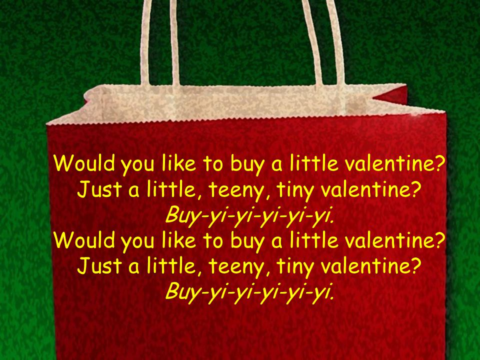 Would you like to buy a little valentine. Just a little, teeny, tiny valentine.
