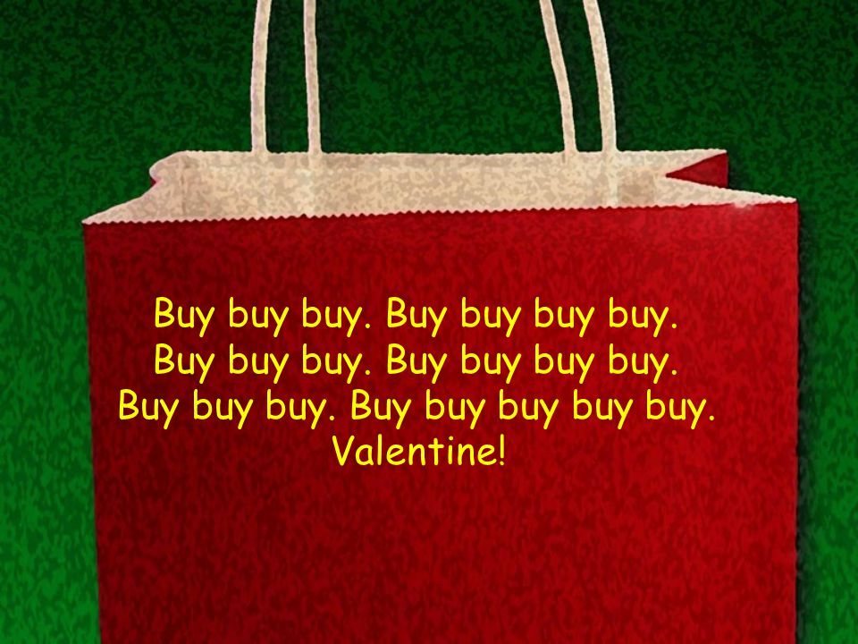 Buy buy buy. Buy buy buy buy. Buy buy buy. Buy buy buy buy buy. Valentine!