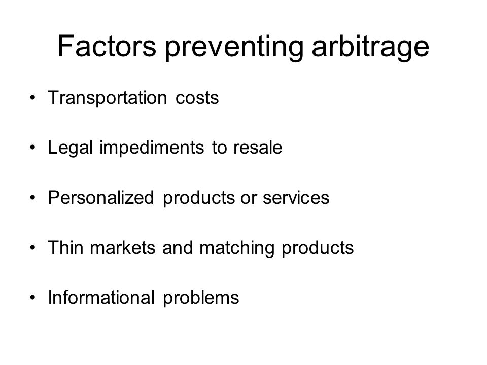 Factors preventing arbitrage Transportation costs Legal impediments to resale Personalized products or services Thin markets and matching products Inf