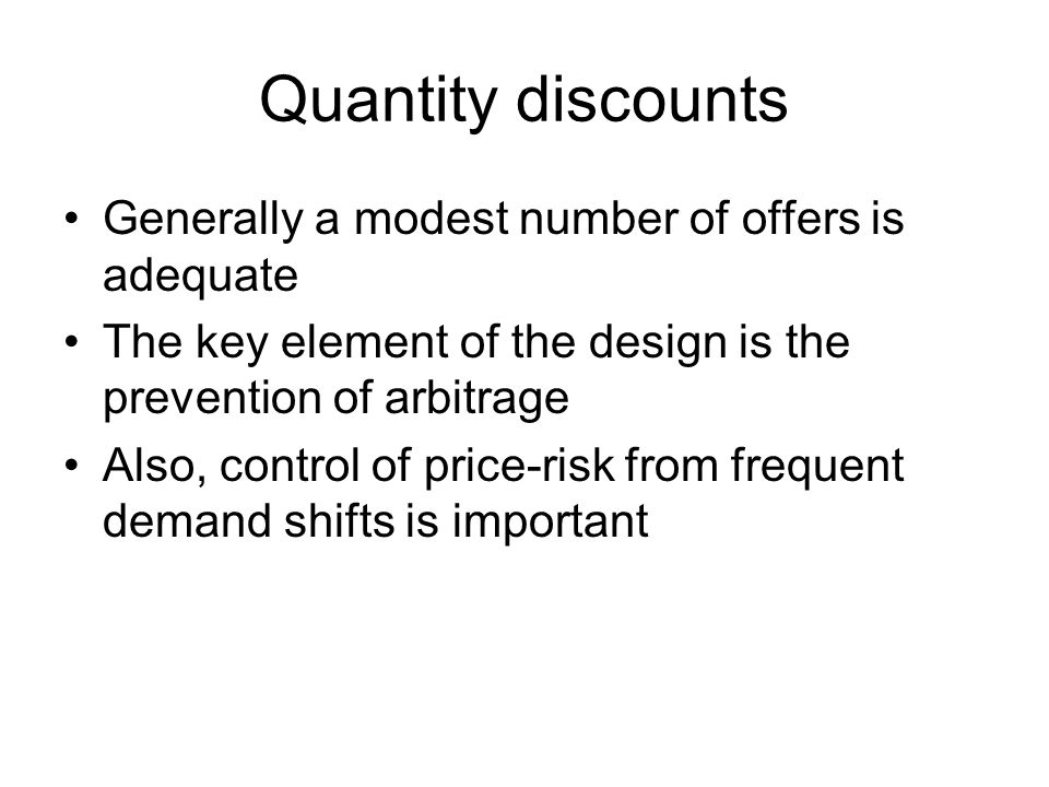Quantity discounts Generally a modest number of offers is adequate The key element of the design is the prevention of arbitrage Also, control of price