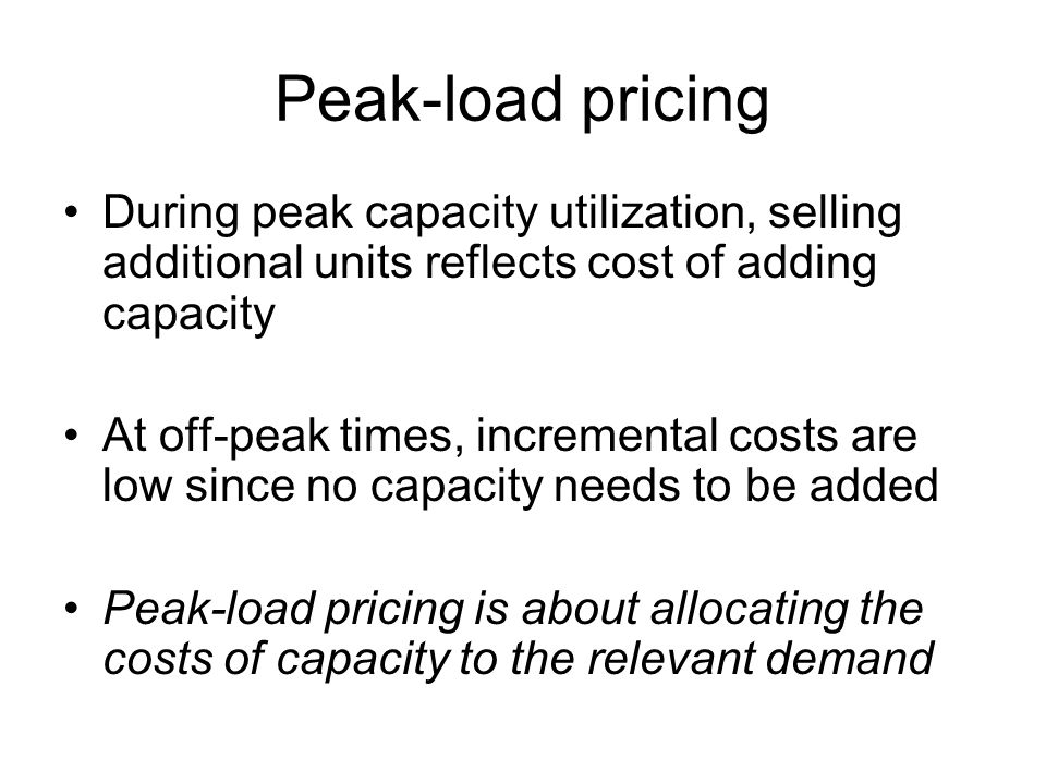 Peak-load pricing During peak capacity utilization, selling additional units reflects cost of adding capacity At off-peak times, incremental costs are