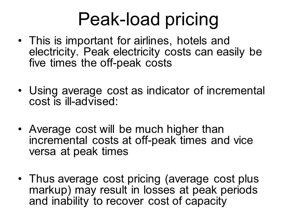 Peak-load pricing This is important for airlines, hotels and electricity. Peak electricity costs can easily be five times the off-peak costs Using ave