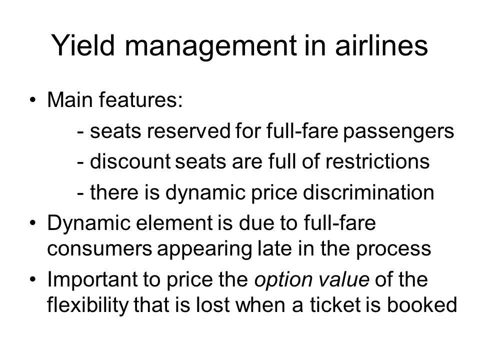 Yield management in airlines Main features: - seats reserved for full-fare passengers - discount seats are full of restrictions - there is dynamic pri