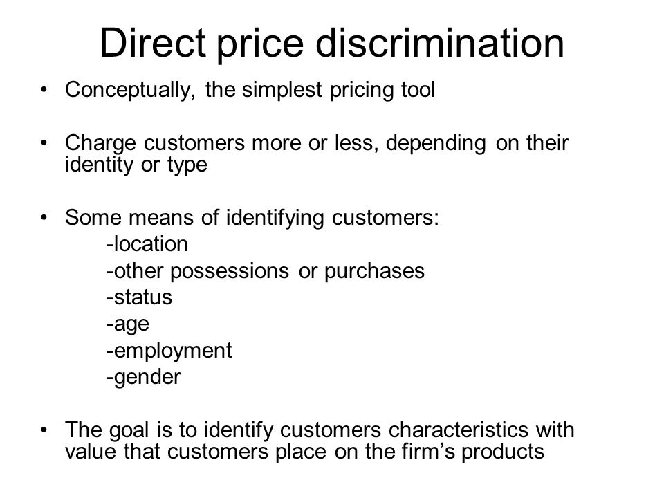 Direct price discrimination Conceptually, the simplest pricing tool Charge customers more or less, depending on their identity or type Some means of i