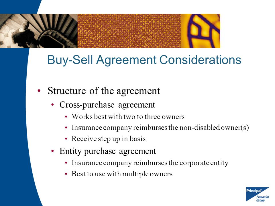 Buy-Sell Agreement Considerations Structure of the agreement Cross-purchase agreement Works best with two to three owners Insurance company reimburses