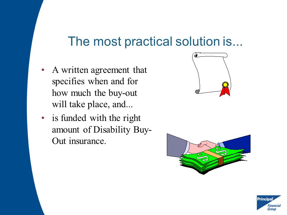 The most practical solution is... A written agreement that specifies when and for how much the buy-out will take place, and... is funded with the righ